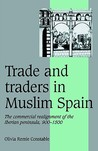 Trade and Traders in Muslim Spain: The Commercial Realignment of the Iberian Peninsula, 900 1500