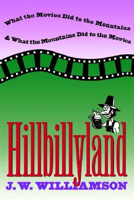 Hillbillyland: What the Movies Did to the Mountains and What the Mountains Did to the Movies
