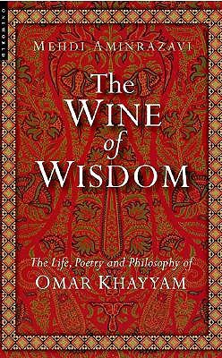 The Wine of Wisdom: The Life, Poetry and Philosophy of Omar Khayyam