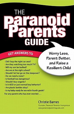 The Paranoid Parents Guide: Worry Less, Parent Better, and Raise a Resilient Child
