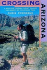 Crossing Arizona: A Solo Hike through the Sky Islands and Deserts of the Arizona Trail