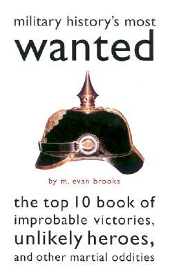 Military History's Most Wanted: The Top 10 Book of Improbable Victories, Unlikely Heroes, and Other Martial Oddities