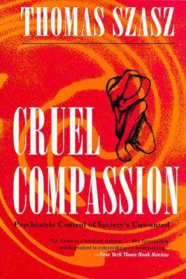 Cruel Compassion: Psychiatric Control of Society's Unwanted