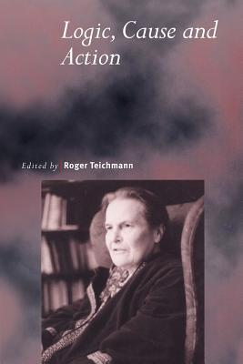 Logic, Cause and Action: Essays in Honour of Elizabeth Anscombe