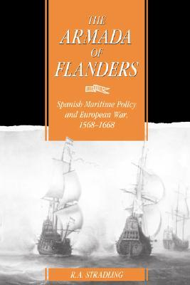 The Armada of Flanders: Spanish Maritime Policy and European War, 1568-1668 (Cambridge Studies in Early Modern History)