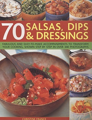 70 Salsas, Dips & Dressings: Fabulous and Easy-To-Make Accompaniments to Transform Your Cooking, Shown Step by Step in Over 340 Photographs