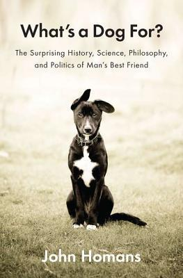 What's a Dog For?: The Surprising History, Science, Philosophy, and Politics of Man's Best Friend