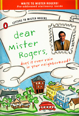 Dear Mister Rogers, Does It Ever Rain in Your Neighborhood?: Letters to Mister Rogers
