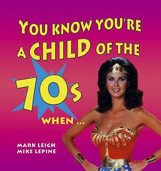 You Know You're A Child Of The 70's When... by Mark Leigh