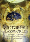 Victorian Glassworlds: Glass Culture and the Imagination, 1830-1880