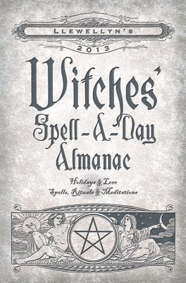 Llewellyn's 2013 Witches' Spell-A-Day Almanac: Holidays & Lore, Spells, Rituals & Meditations