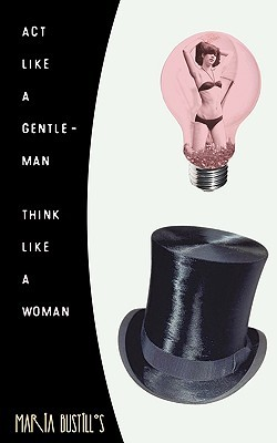 Act Like a Gentleman, Think Like a Woman by Maria Bustillos