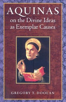Aquinas on the Divine Ideas as Exemplar Causes by Gregory T. Doolan