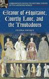 Eleanor of Aquitaine, Courtly Love, and the Troubadours