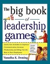 The Big Book of Leadership Games: Quick, Fun Activities to Improve Communication, Increase Productivity, and Bring Out the Best in Employees: Quick, Fun, Activities to Improve Communication, Increase Productivity, and Bring Out the Best in Yo
