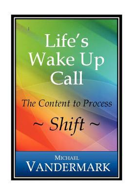 Life's Wake Up Call: The Content to Process~Shift~