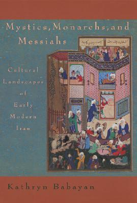Mystics, Monarchs and Messiahs: Cultural Landscapes of Early Modern Iran