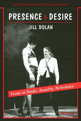 Presence and Desire: Essays on Gender, Sexuality, Performance