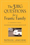 The 3 Big Questions for a Frantic Family: A Leadership Fable about Restoring Sanity to the Most Important Organization in Your Life