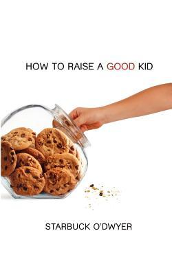 How to Raise a Good Kid by Starbuck O'Dwyer