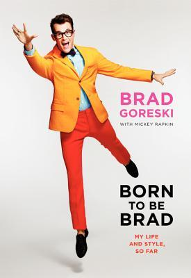 Born to Be Brad by Brad Goreski