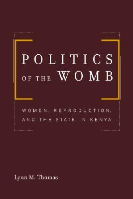 Politics of the Womb - Women, Reproduction, and the State in ... by Lynn  Thomas