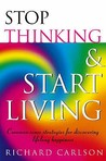 Stop Thinking, Start Living Discover Lifelong Happiness