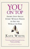 You On Top: Smart, Sexy Skills Every Woman Needs to Set the World on Fire