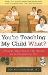 You're Teaching My Child What?: A Physician Exposes the Lies of Sex Ed and How They Harm Your Child