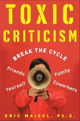 Toxic Criticism: Break the Cycle with Friends, Family, Coworkers, and Yourself