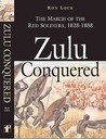 Zulu Conquered: The March of the Red Soldiers, 1822 1888