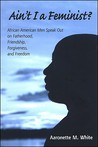 Ain't I a Feminist?: African American Men Speak Out on Fatherhood, Friendship, Forgiveness, and Freedom