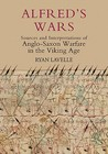 Alfred's Wars: Sources and Interpretations of Anglo-Saxon Warfare in the Viking Age