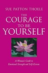 The Courage to Be Yourself: A Woman's Guide to Emotional Strength and Self-Esteem / Sue Patton Thoele