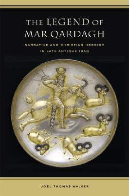 The Legend of Mar Qardagh: Narrative and Christian Heroism in Late Antique Iraq
