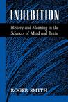 Inhibition: History and Meaning in the Sciences of Mind and Brain
