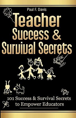 Teacher Success and Survival Secrets: 101 Success and Survival Secrets to Empower Educators
