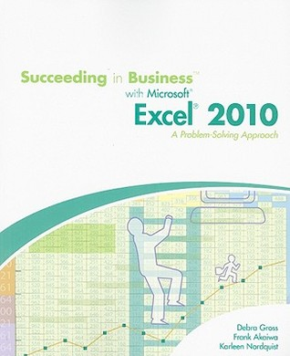 Succeeding in Business with Microsoft Office Excel 2010: A Problem-Solving Approach