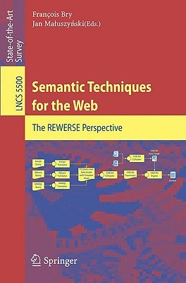Semantic Techniques For The Web: The Rewerse Perspective (Lecture Notes In Computer Science / Information Systems And Applications, Incl. Internet/Web, And Hci)