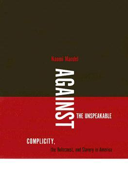Against The Unspeakable: Complicity, The Holocaust, And Slavery In America