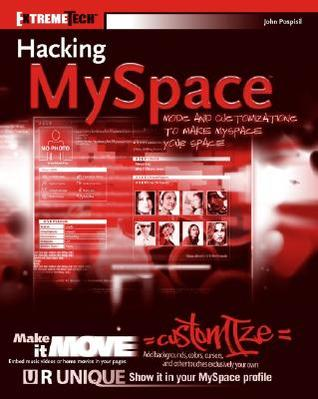 Hacking MySpace: Customizations and Mods to Make MySpace Your Space