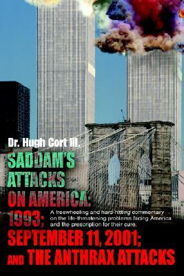 Saddam's Attacks on America: 1993; September 11, 2001; And the Anthrax Attacks: A Freewheeling and Hard-Hitting Commentary on the Life-Threatening