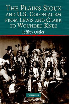 The Plains Sioux and U.S. Colonialism from Lewis and Clark to Wounded Knee (Cambridge Studies in North American Indian History)