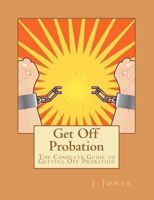 Get Off Probation: The Complete Guide to Getting Off Probation