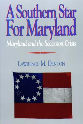 A Southern Star for Maryland: Maryland and the Secession Crisis, 1860-1861