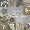 Magical Metal Clay Jewelry: Amazingly Simple No-Kiln Techniques for Making Beautiful Jewelry