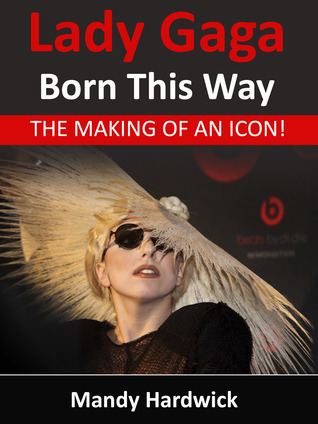 Lady Gaga - Born This Way! The Making of an Icon by Mandy Hardwick