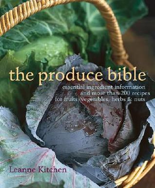 The Produce Bible: Essential Ingredient Information and More Than 200 Recipes for Fruits, Vegetables, Herbs & Nuts
