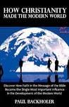 How Christianity Made The Modern World   The Legacy Of Christian Liberty: How The Bible Inspired Freedom, Shaped Western Civilization, Revolutionized Human Rights, Transformed Democracy And...Heritage