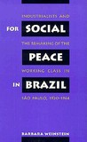 For Social Peace in Brazil: Industrialists and the Remaking of the Working Class in S O Paulo, 1920-1964